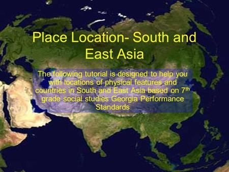Place Location- South and East Asia The following tutorial is designed to help you with locations of physical features and countries in South and East.