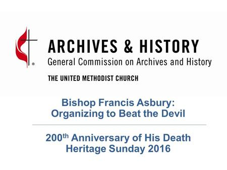Bishop Francis Asbury: Organizing to Beat the Devil 200 th Anniversary of His Death Heritage Sunday 2016.