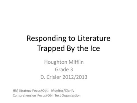 Responding to Literature Trapped By the Ice Houghton Mifflin Grade 3 D. Crisler 2012/2013 HM Strategy Focus/Obj.: Monitor/Clarify Comprehension Focus/Obj: