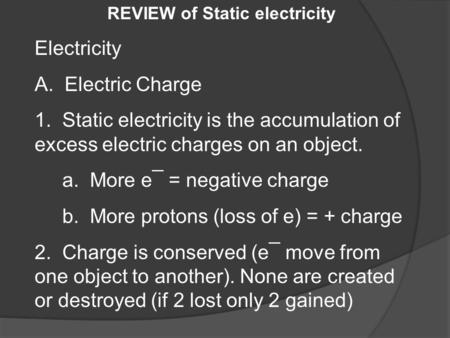 REVIEW of Static electricity Electricity A. Electric Charge 1. Static electricity is the accumulation of excess electric charges on an object. a. More.