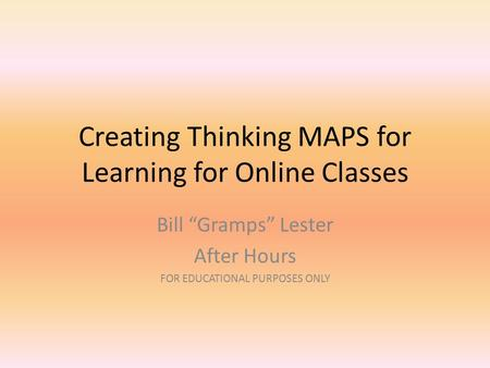 "Creating Thinking MAPS for Learning for Online Classes Bill ""Gramps"" Lester After Hours FOR EDUCATIONAL PURPOSES ONLY."