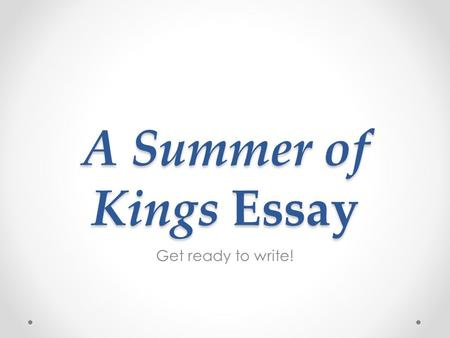A Summer of Kings Essay Get ready to write!. As we complete our study of our class novel, each student will write an essay about a topic presented in.
