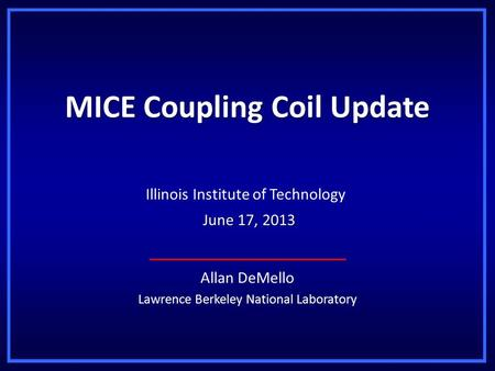 MICE Coupling Coil Update Allan DeMello Lawrence Berkeley National Laboratory Illinois Institute of Technology June 17, 2013 June 17, 2013.