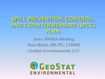 1 Iowa AWMA Meeting Kurt Shobe, MS, PG, CHMM GeoStat Environmental, LLC.