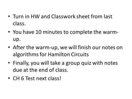 Turn in HW and Classwork sheet from last class. You have 10 minutes to complete the warm- up. After the warm-up, we will finish our notes on algorithms.