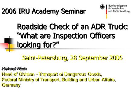 "2006 IRU Academy Seminar Roadside Check of an ADR Truck: ""What are Inspection Officers looking for?"" Saint-Petersburg, 28 September 2006 Helmut Rein Head."