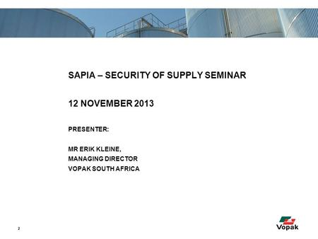 2 SAPIA – SECURITY OF SUPPLY SEMINAR 12 NOVEMBER 2013 PRESENTER: MR ERIK KLEINE, MANAGING DIRECTOR VOPAK SOUTH AFRICA.
