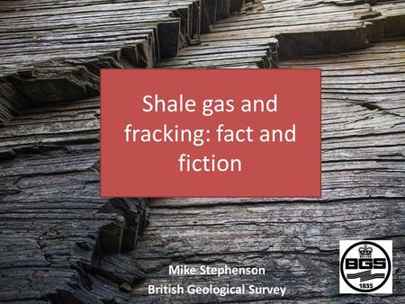 Shale gas and fracking: fact and fiction Mike Stephenson British Geological Survey.