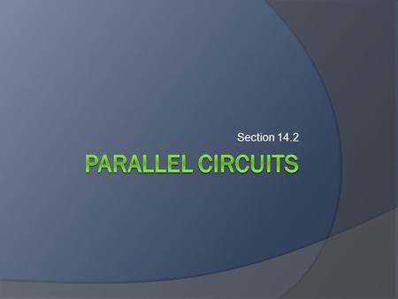Section 14.2. Objectives  Describe how current divides in a parallel circuit.  Determine the voltage across and current through each branch of a parallel.