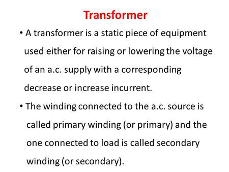 Transformer A transformer is a static piece of equipment used either for raising or lowering the voltage of an a.c. supply with a corresponding decrease.