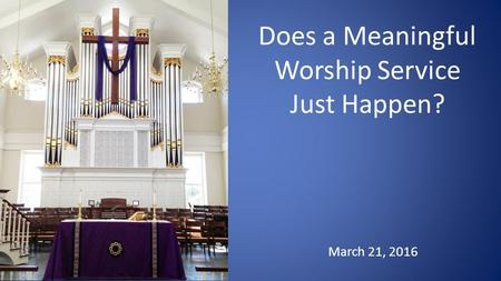 March 21, 2016 Does a Meaningful Worship Service Just Happen?