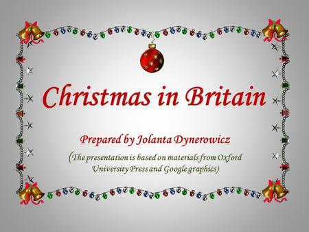 Christmas in Britain Prepared by Jolanta Dynerowicz ( The presentation is based on materials from Oxford University Press and Google graphics)
