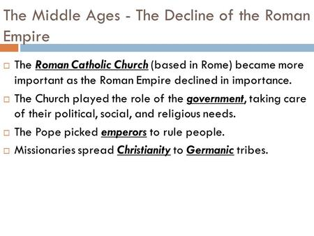 The Middle Ages - The Decline of the Roman Empire  The Roman Catholic Church (based in Rome) became more important as the Roman Empire declined in importance.