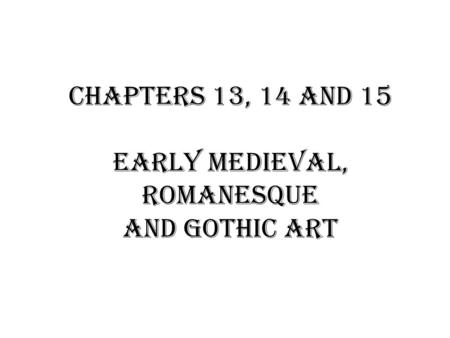 Chapters 13, 14 and 15 Early Medieval, Romanesque and Gothic Art.