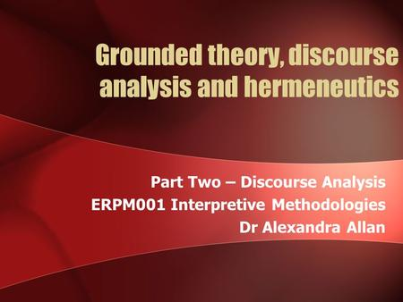 Grounded theory, discourse analysis and hermeneutics Part Two – Discourse Analysis ERPM001 Interpretive Methodologies Dr Alexandra Allan.