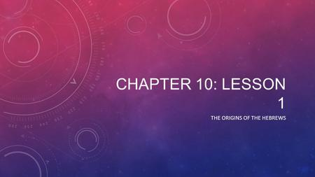 CHAPTER 10: LESSON 1 THE ORIGINS OF THE HEBREWS. THE HEBREW PEOPLE IN CANAAN The first five books of the Hebrew Bible are called the Torah Believed that.