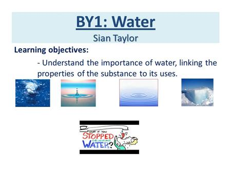 Sian Taylor BY1: Water Sian Taylor Learning objectives: - Understand the importance of water, linking the properties of the substance to its uses.