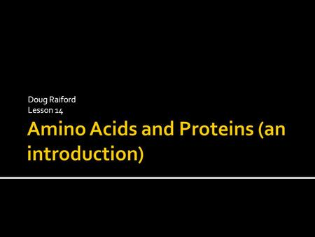 Doug Raiford Lesson 14.  Reminder  Involved in virtually every chemical reaction ▪ Enzymes catalyze reactions  Structure ▪ muscle, keratins (skin,