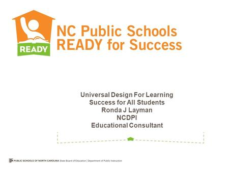 Universal Design For Learning Success for All Students Ronda J Layman NCDPI Educational Consultant.