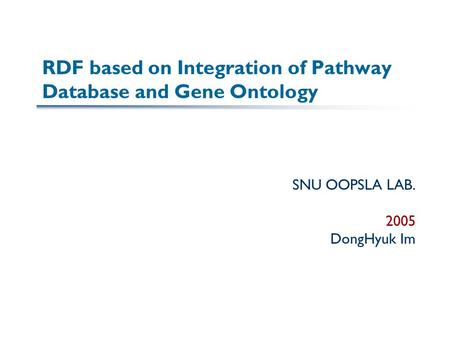 RDF based on Integration of Pathway Database and Gene Ontology SNU OOPSLA LAB. 2005 DongHyuk Im.