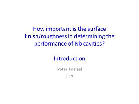 How important is the surface finish/roughness in determining the performance of Nb cavities? Introduction Peter Kneisel Jlab.