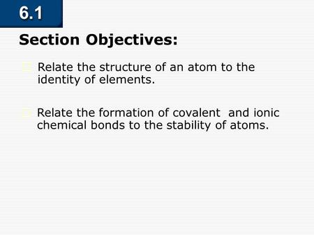 6.1 Section Objectives – page 141  Relate the structure of an atom to the identity of elements. Section Objectives:  Relate the formation of covalent.
