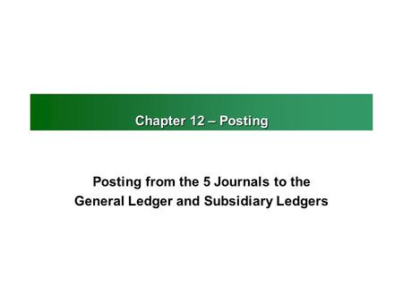 Chapter 12 – Posting Posting from the 5 Journals to the General Ledger and Subsidiary Ledgers.