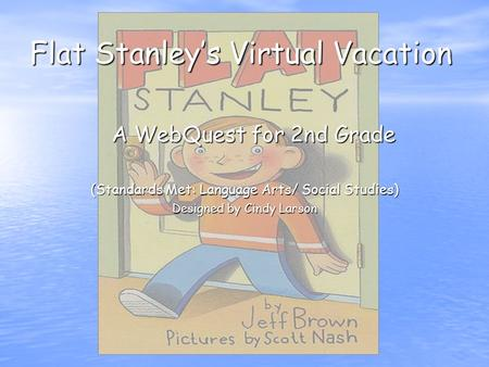 Flat Stanley's Virtual Vacation A WebQuest for 2nd Grade (Standards Met: Language Arts/ Social Studies) Designed by Cindy Larson.