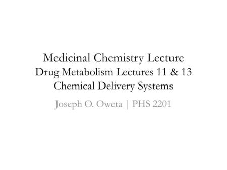 Medicinal Chemistry Lecture Drug Metabolism Lectures 11 & 13 Chemical Delivery Systems Joseph O. Oweta | PHS 2201.