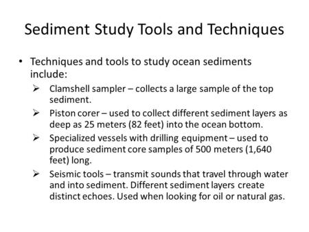 Sediment Study Tools and Techniques Techniques and tools to study ocean sediments include:  Clamshell sampler – collects a large sample of the top sediment.