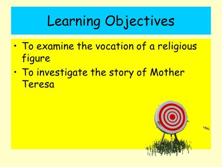 Learning Objectives To examine the vocation of a religious figure To investigate the story of Mother Teresa.