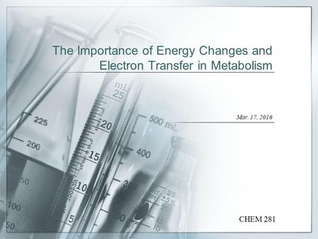 The Importance of Energy Changes and Electron Transfer in Metabolism Mar. 17, 2016 CHEM 281.