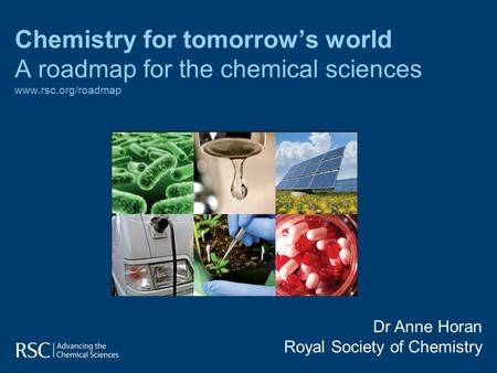 Chemistry for tomorrow's world A roadmap for the chemical sciences www.rsc.org/roadmap www.rsc.org/roadmap Dr Anne Horan Royal Society of Chemistry.