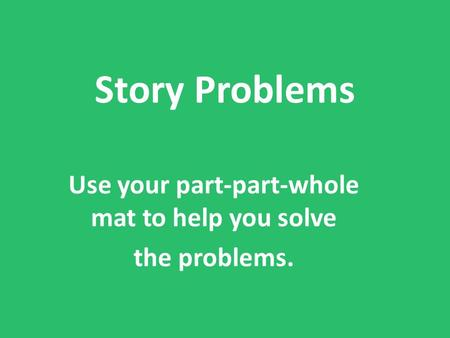 Story Problems Use your part-part-whole mat to help you solve the problems.