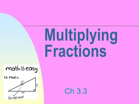 Multiplying Fractions Ch 3.3. Just Follow These Easy Steps! 1. Multiply the numerators and write down the answer as your new numerator. 2. Multiply the.