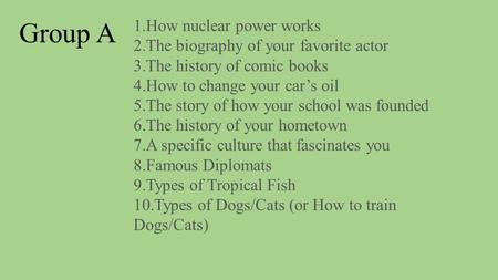 1.How nuclear power works 2.The biography of your favorite actor 3.The history of comic books 4.How to change your car's oil 5.The story of how your school.