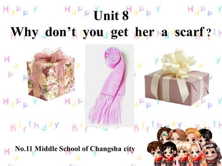 Unit 8 Why don't you get her a scarf ? 八年级英语(下) No.11 Middle School of Changsha city.