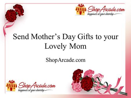 Send Mother's Day Gifts to your Lovely Mom ShopArcade.com.