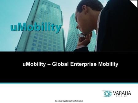 Varaha Systems Confidential uMobility – Global Enterprise Mobility.