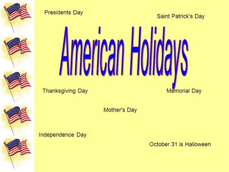 Presidents Day Saint Patrick's Day Memorial Day Independence Day October 31 is Halloween Thanksgiving Day Mother's Day.