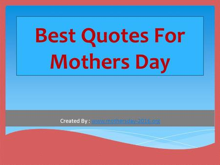 Best Quotes For Mothers Day Created By : www.mothersday-2016.orgwww.mothersday-2016.org.