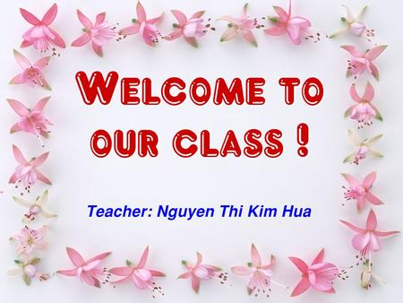 Teacher: Nguyen Thi Kim Hua Welcome to our class ! Welcome to our class !