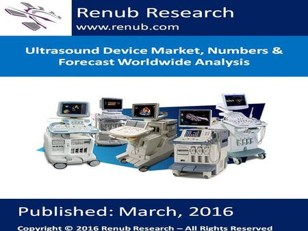 Renub Research www.renub.com. Table of Contents 1. Executive Summary 2. Worldwide Ultrasound Device Market & Volume (2010 – 2021) 2.1 Worldwide Ultrasound.