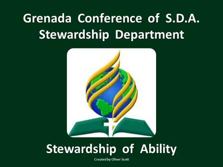 Grenada Conference of S.D.A. Stewardship Department Stewardship of Ability Created by Oliver Scott.