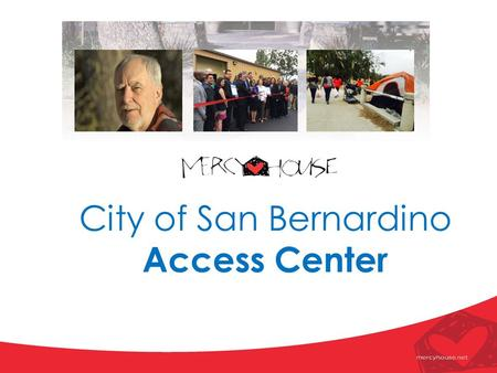 City of San Bernardino Access Center. Testimonial: Samantha's Story Samantha first became homeless after giving birth to her son, Jonathan. Prior to this.