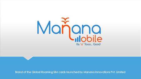Why Choose Manana Mobile?  All our products are predominantly prepaid. So the consumer has the full control over the product cost and the estimated expenditure,