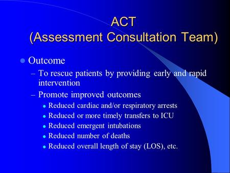 ACT (Assessment Consultation Team) Outcome – To rescue patients by providing early and rapid intervention – Promote improved outcomes Reduced cardiac and/or.