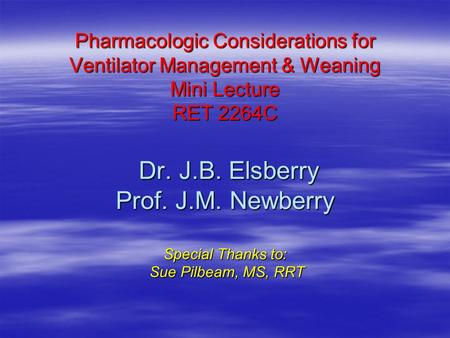 Pharmacologic Considerations for Ventilator Management & Weaning Mini Lecture RET 2264C Dr. J.B. Elsberry Prof. J.M. Newberry Special Thanks to: Sue Pilbeam,