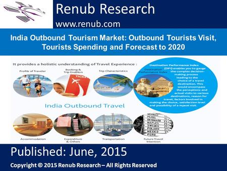 Renub Research www.renub.com India Outbound Tourism Market: Outbound Tourists Visit, Tourists Spending and Forecast to 2020 Renub Research www.renub.com.