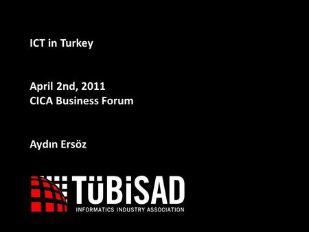 1 ICT in Turkey April 2nd, 2011 CICA Business Forum Aydın Ersöz.